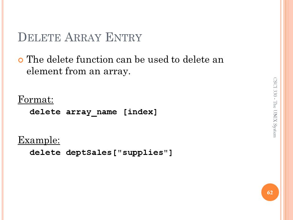 Delete Array Entry The delete function can be used to delete an element from an array. Format: delete array_name [index]